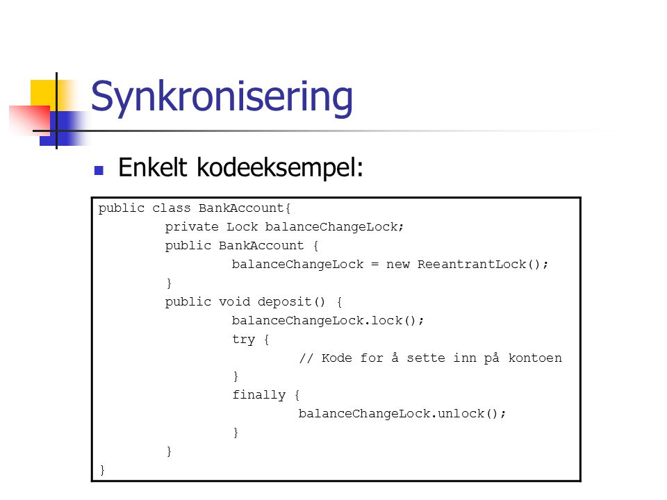 Synkronisering Enkelt kodeeksempel: public class BankAccount{ private Lock balanceChangeLock; public BankAccount { balanceChangeLock = new ReeantrantLock(); } public void deposit() { balanceChangeLock.lock(); try { // Kode for å sette inn på kontoen } finally { balanceChangeLock.unlock(); }