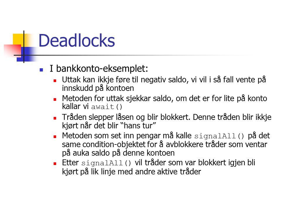 Deadlocks I bankkonto-eksemplet: Uttak kan ikkje føre til negativ saldo, vi vil i så fall vente på innskudd på kontoen Metoden for uttak sjekkar saldo, om det er for lite på konto kallar vi await() Tråden slepper låsen og blir blokkert.