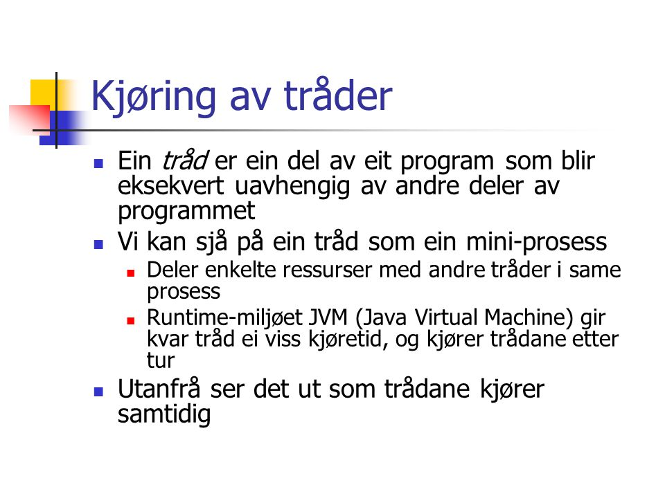 Kjøring av tråder Ein tråd er ein del av eit program som blir eksekvert uavhengig av andre deler av programmet Vi kan sjå på ein tråd som ein mini-prosess Deler enkelte ressurser med andre tråder i same prosess Runtime-miljøet JVM (Java Virtual Machine) gir kvar tråd ei viss kjøretid, og kjører trådane etter tur Utanfrå ser det ut som trådane kjører samtidig