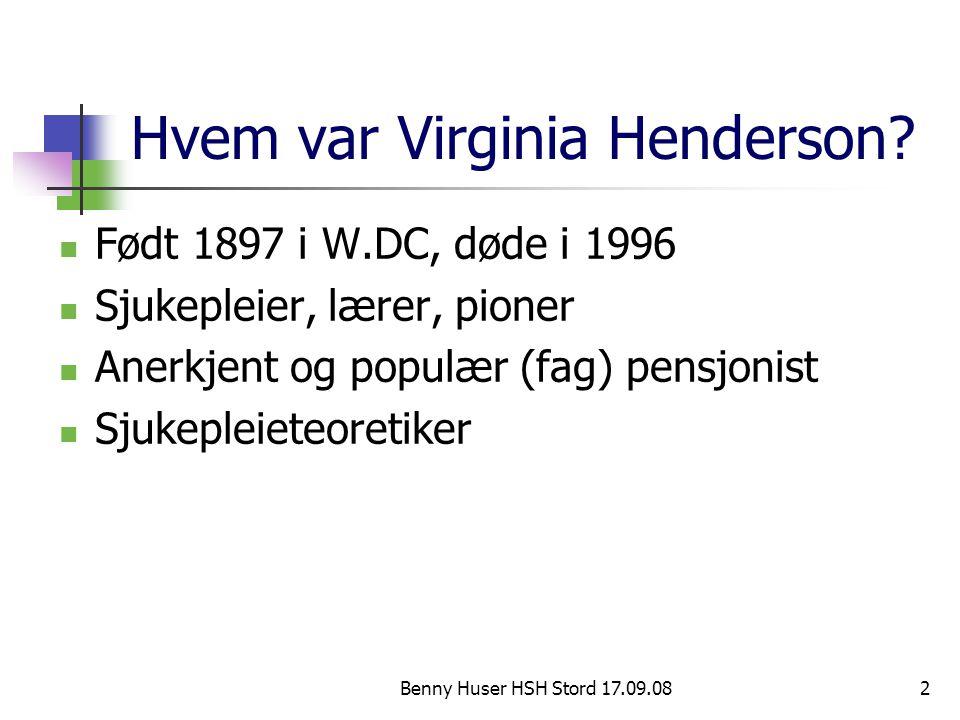 Benny Huser HSH Stord 17.09.082 Hvem var Virginia Henderson? Født 1897 i W.DC, døde i 1996 Sjukepleier, lærer, pioner Anerkjent og populær (fag) pensj