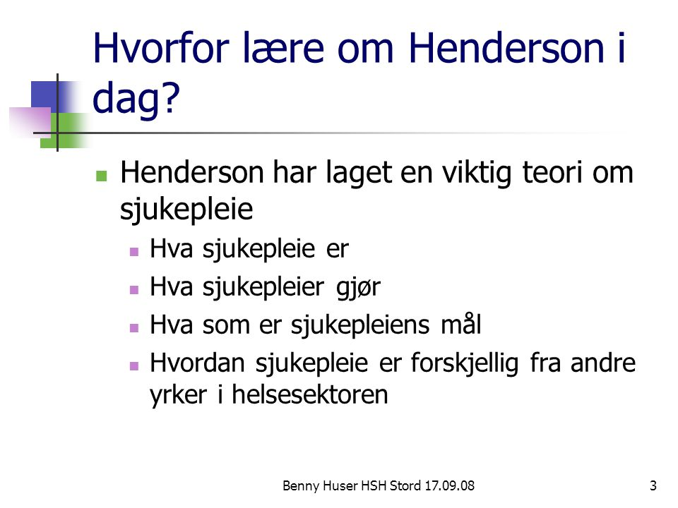 Benny Huser HSH Stord 17.09.083 Hvorfor lære om Henderson i dag? Henderson har laget en viktig teori om sjukepleie Hva sjukepleie er Hva sjukepleier g