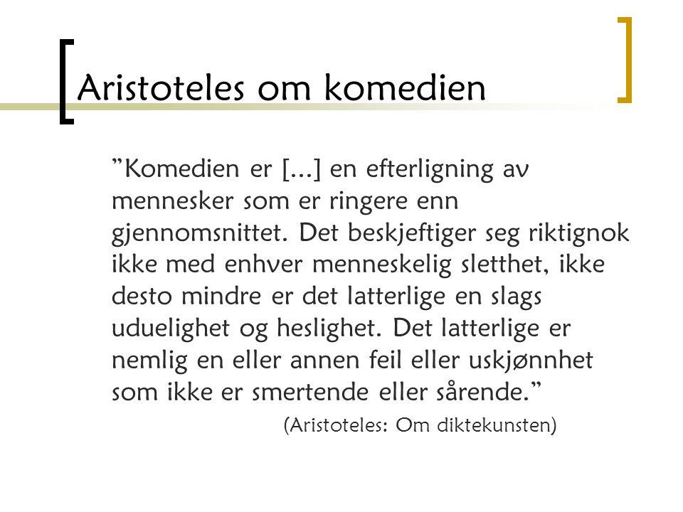 Aristoteles om komedien Komedien er [...] en efterligning av mennesker som er ringere enn gjennomsnittet.