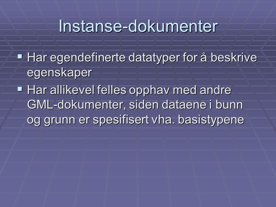 Instanse-dokumenter  Har egendefinerte datatyper for å beskrive egenskaper  Har allikevel felles opphav med andre GML-dokumenter, siden dataene i bunn og grunn er spesifisert vha.