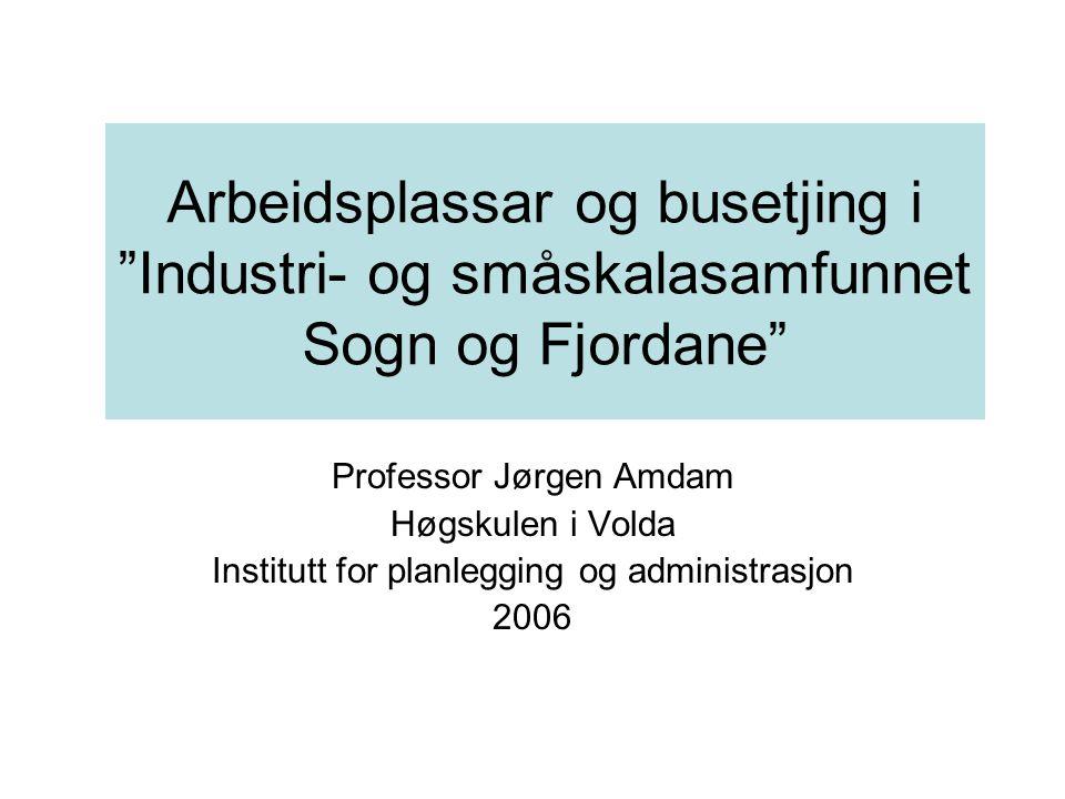Arbeidsplassar og busetjing i Industri- og småskalasamfunnet Sogn og Fjordane Professor Jørgen Amdam Høgskulen i Volda Institutt for planlegging og administrasjon 2006