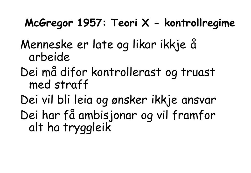 McGregor 1957: Teori X - kontrollregime Menneske er late og likar ikkje å arbeide Dei må difor kontrollerast og truast med straff Dei vil bli leia og ønsker ikkje ansvar Dei har få ambisjonar og vil framfor alt ha tryggleik