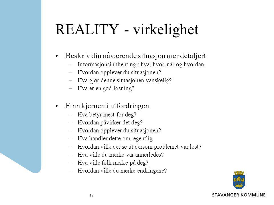 12 REALITY - virkelighet Beskriv din nåværende situasjon mer detaljert –Informasjonsinnhenting ; hva, hvor, når og hvordan –Hvordan opplever du situas