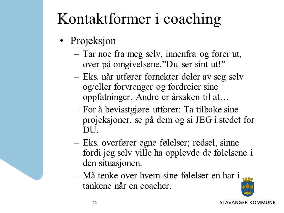 """22 Kontaktformer i coaching Projeksjon –Tar noe fra meg selv, innenfra og fører ut, over på omgivelsene.""""Du ser sint ut!"""" –Eks. når utfører fornekter"""