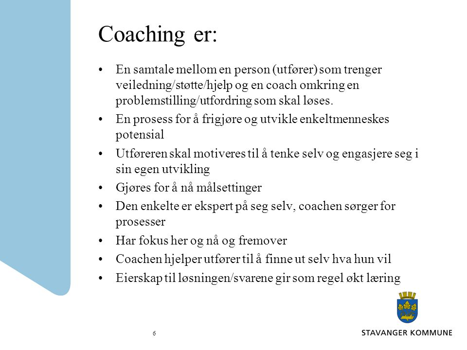 6 Coaching er: En samtale mellom en person (utfører) som trenger veiledning/støtte/hjelp og en coach omkring en problemstilling/utfordring som skal lø