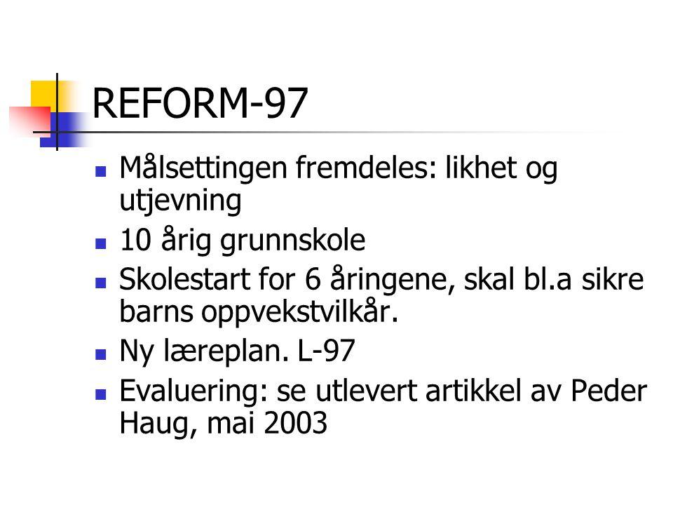 REFORM-97 Målsettingen fremdeles: likhet og utjevning 10 årig grunnskole Skolestart for 6 åringene, skal bl.a sikre barns oppvekstvilkår. Ny læreplan.