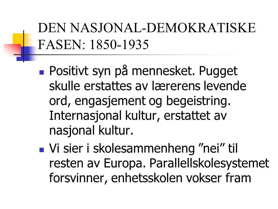 DEN NASJONAL-DEMOKRATISKE FASEN: 1850-1935 Positivt syn på mennesket. Pugget skulle erstattes av lærerens levende ord, engasjement og begeistring. Int