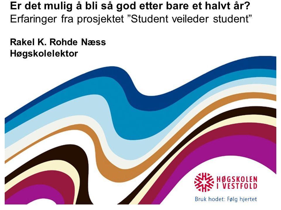 """Er det mulig å bli så god etter bare et halvt år? Erfaringer fra prosjektet """"Student veileder student"""" Rakel K. Rohde Næss Høgskolelektor"""