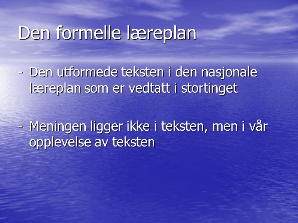 Den formelle læreplan -Den utformede teksten i den nasjonale læreplan som er vedtatt i stortinget -Meningen ligger ikke i teksten, men i vår opplevels