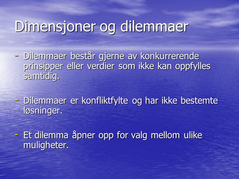 Dimensjoner og dilemmaer - Dilemmaer består gjerne av konkurrerende prinsipper eller verdier som ikke kan oppfylles samtidig. - Dilemmaer er konfliktf