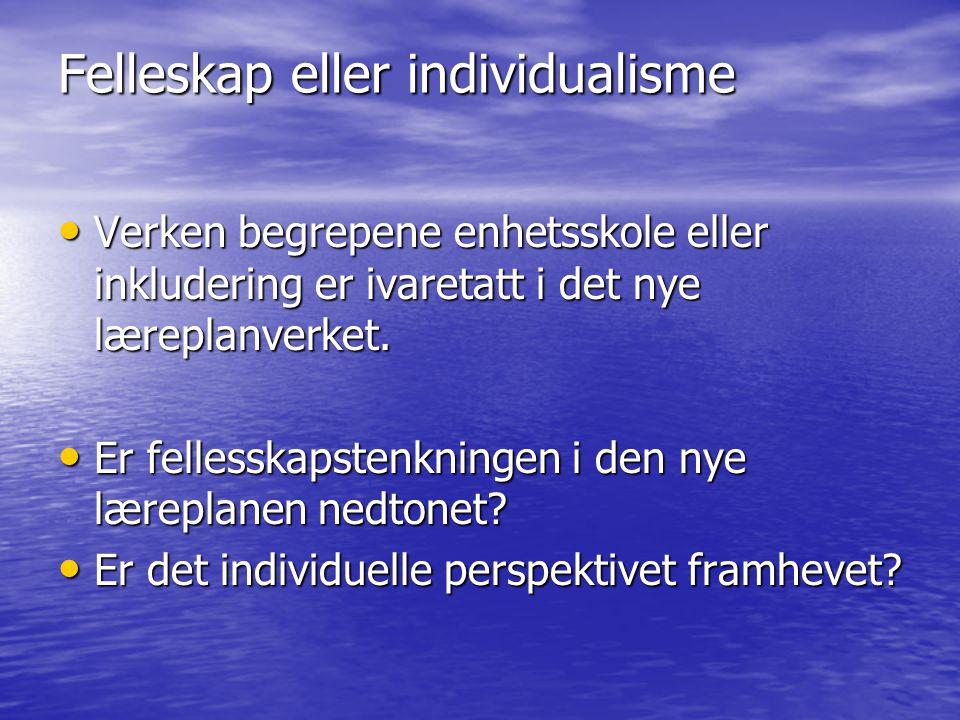 Felleskap eller individualisme Verken begrepene enhetsskole eller inkludering er ivaretatt i det nye læreplanverket. Verken begrepene enhetsskole elle