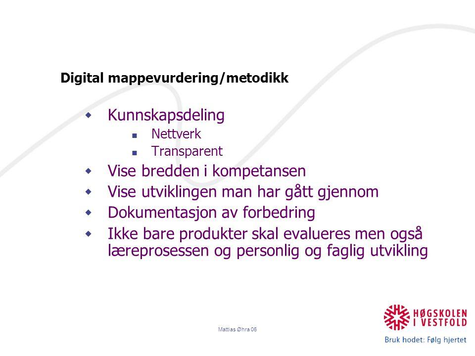 Mattias Øhra 06 Digital mappevurdering/metodikk  Kunnskapsdeling Nettverk Transparent  Vise bredden i kompetansen  Vise utviklingen man har gått gjennom  Dokumentasjon av forbedring  Ikke bare produkter skal evalueres men også læreprosessen og personlig og faglig utvikling