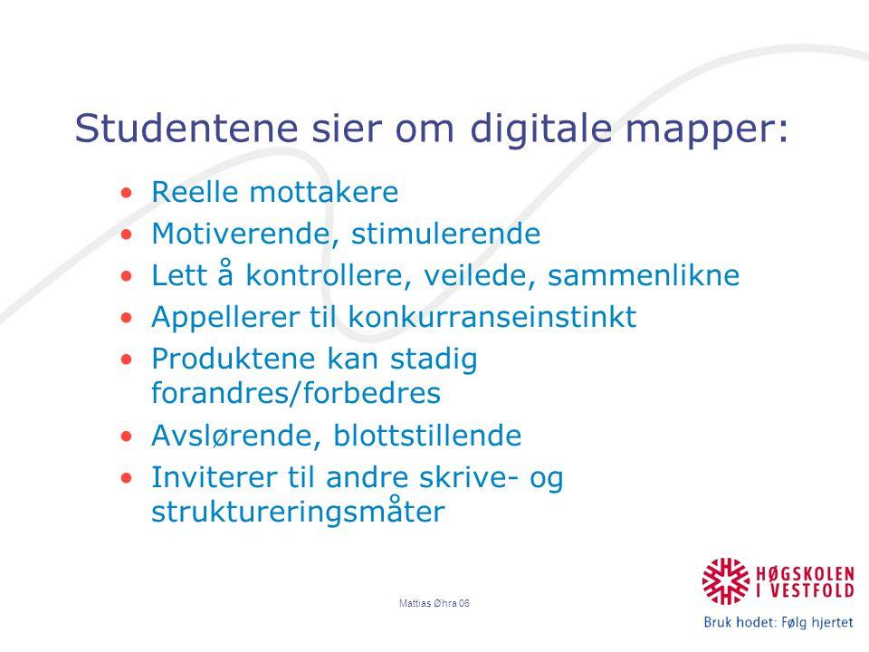 Mattias Øhra 06 Studentene sier om digitale mapper: Reelle mottakere Motiverende, stimulerende Lett å kontrollere, veilede, sammenlikne Appellerer til konkurranseinstinkt Produktene kan stadig forandres/forbedres Avslørende, blottstillende Inviterer til andre skrive- og struktureringsmåter