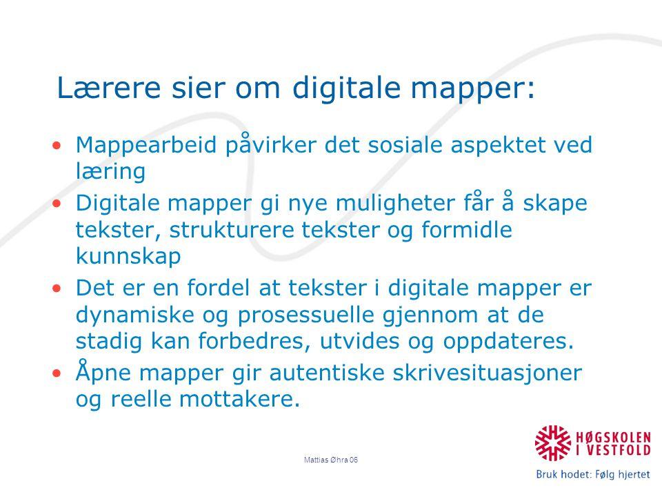 Mattias Øhra 06 Lærere sier om digitale mapper: Mappearbeid påvirker det sosiale aspektet ved læring Digitale mapper gi nye muligheter får å skape tekster, strukturere tekster og formidle kunnskap Det er en fordel at tekster i digitale mapper er dynamiske og prosessuelle gjennom at de stadig kan forbedres, utvides og oppdateres.