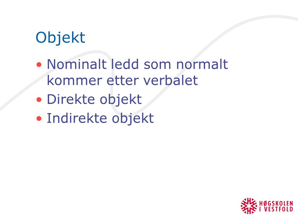 Objekt Nominalt ledd som normalt kommer etter verbalet Direkte objekt Indirekte objekt