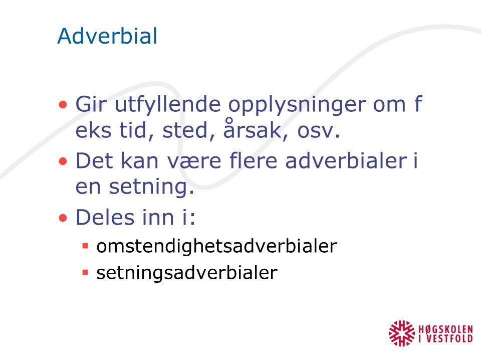 Adverbial Gir utfyllende opplysninger om f eks tid, sted, årsak, osv. Det kan være flere adverbialer i en setning. Deles inn i:  omstendighetsadverbi