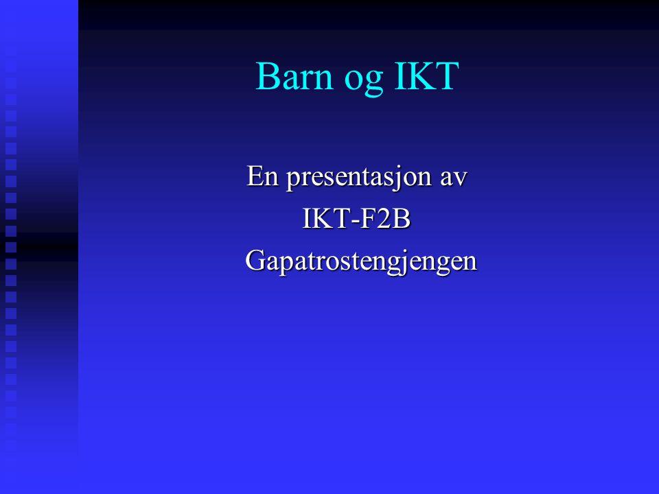 Barn og IKT En presentasjon av IKT-F2B Gapatrostengjengen Gapatrostengjengen