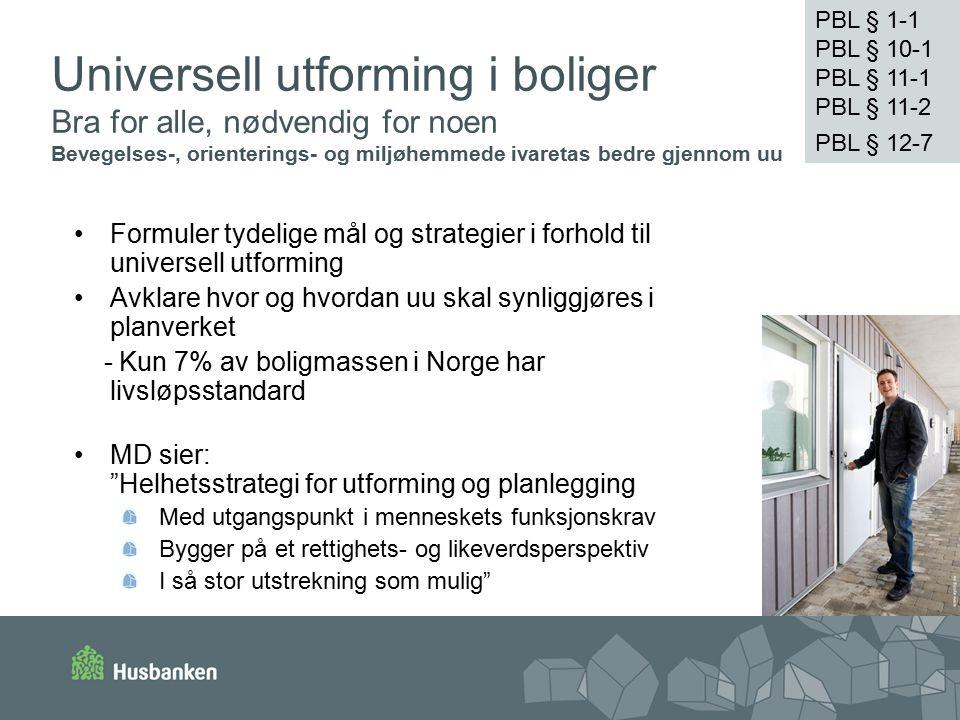 Universell utforming i boliger Bra for alle, nødvendig for noen Bevegelses-, orienterings- og miljøhemmede ivaretas bedre gjennom uu Formuler tydelige mål og strategier i forhold til universell utforming Avklare hvor og hvordan uu skal synliggjøres i planverket - Kun 7% av boligmassen i Norge har livsløpsstandard MD sier: Helhetsstrategi for utforming og planlegging Med utgangspunkt i menneskets funksjonskrav Bygger på et rettighets- og likeverdsperspektiv I så stor utstrekning som mulig PBL § 1-1 PBL § 11-1 PBL § 11-2 PBL § 12-7 PBL § 1-1 PBL § 10-1 PBL § 11-1 PBL § 11-2 PBL § 12-7
