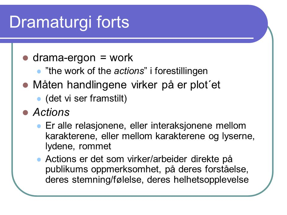 """Dramaturgi forts drama-ergon = work """"the work of the actions"""" i forestillingen Måten handlingene virker på er plot´et (det vi ser framstilt) Actions E"""