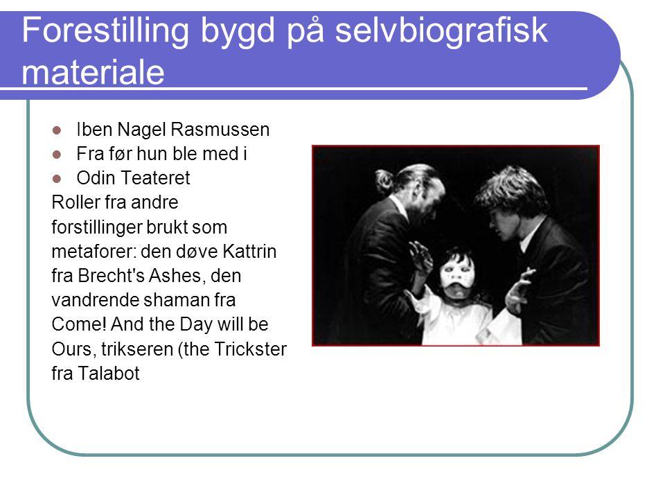 Forestilling bygd på selvbiografisk materiale Iben Nagel Rasmussen Fra før hun ble med i Odin Teateret Roller fra andre forstillinger brukt som metafo