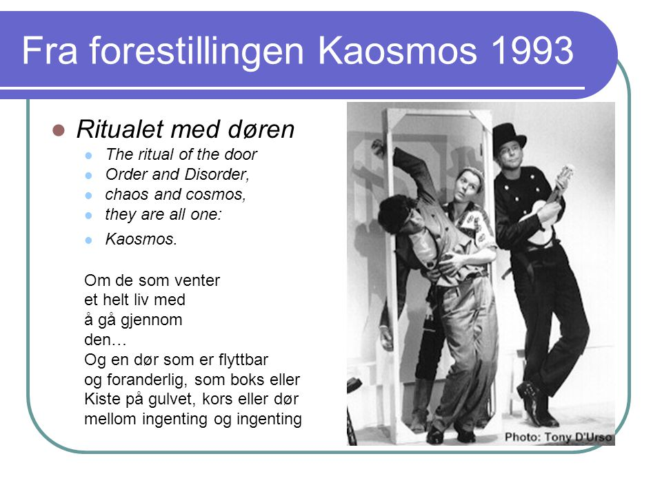 Fra forestillingen Kaosmos 1993 Ritualet med døren The ritual of the door Order and Disorder, chaos and cosmos, they are all one: Kaosmos.