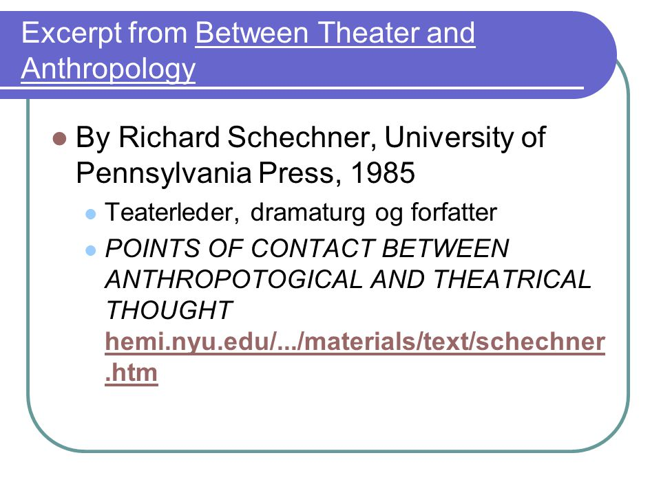 Excerpt from Between Theater and Anthropology By Richard Schechner, University of Pennsylvania Press, 1985 Teaterleder, dramaturg og forfatter POINTS OF CONTACT BETWEEN ANTHROPOTOGICAL AND THEATRICAL THOUGHT hemi.nyu.edu/.../materials/text/schechner.htm hemi.nyu.edu/.../materials/text/schechner.htm