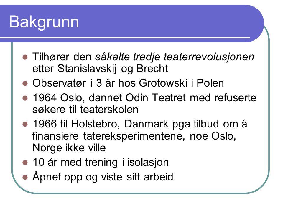 Bakgrunn Tilhører den såkalte tredje teaterrevolusjonen etter Stanislavskij og Brecht Observatør i 3 år hos Grotowski i Polen 1964 Oslo, dannet Odin T
