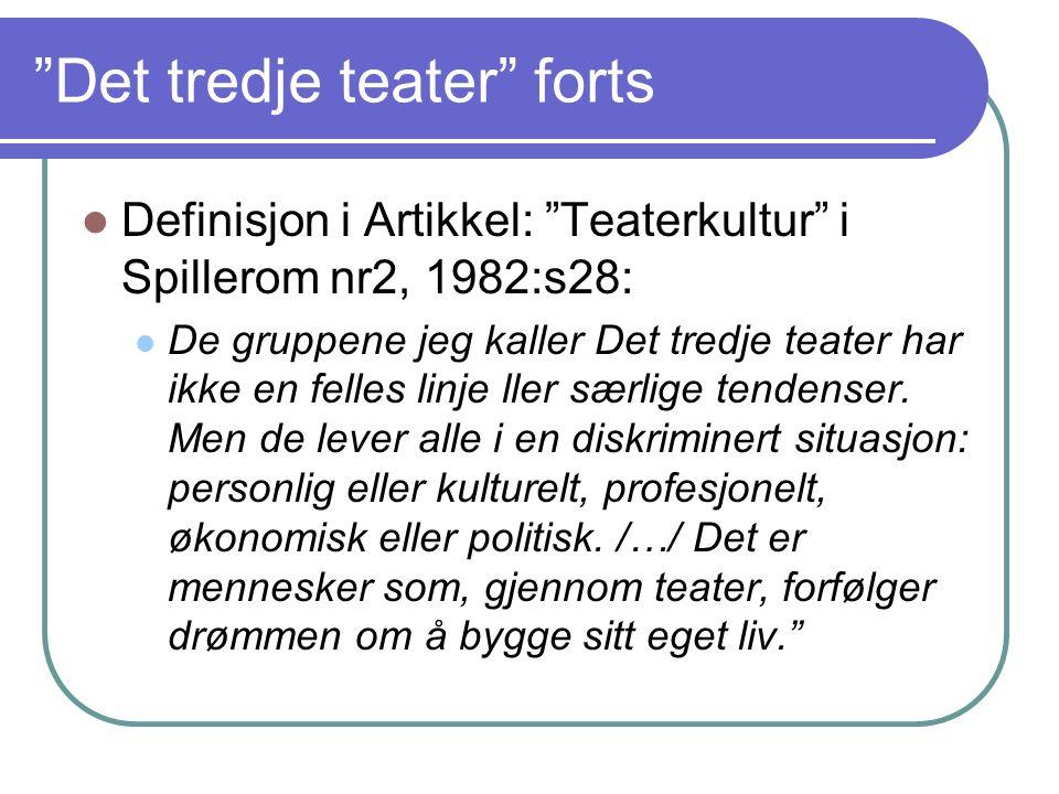 """""""Det tredje teater"""" forts Definisjon i Artikkel: """"Teaterkultur"""" i Spillerom nr2, 1982:s28: De gruppene jeg kaller Det tredje teater har ikke en felles"""