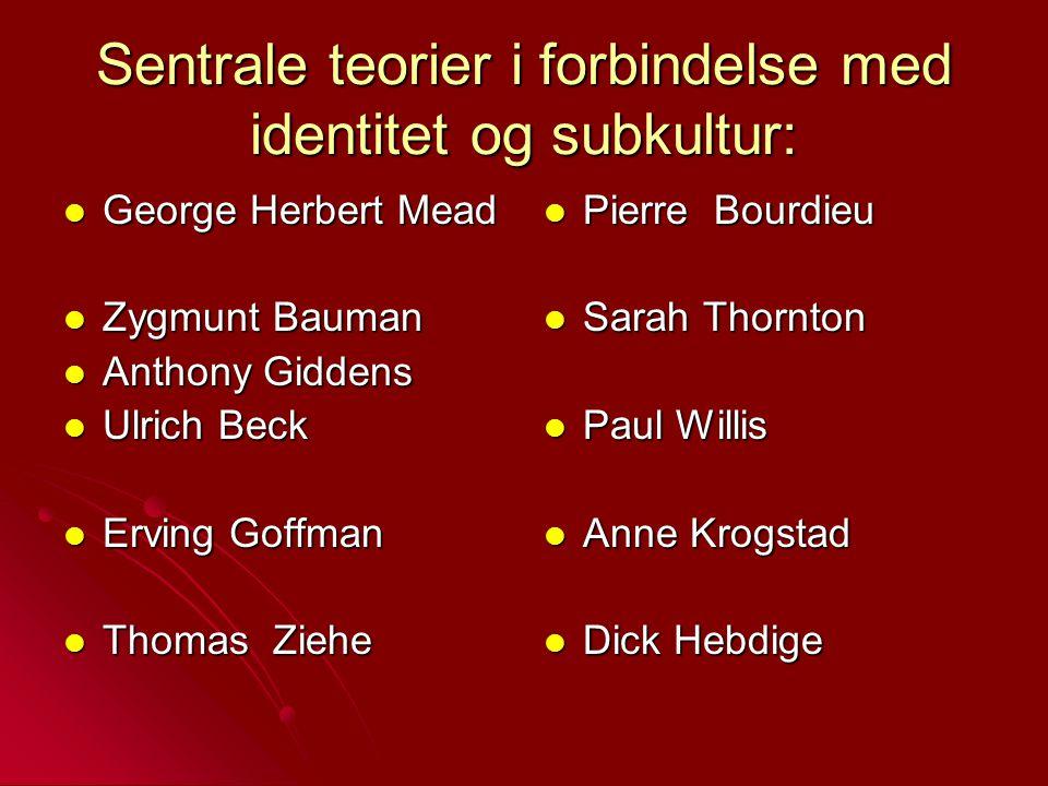 Sentrale teorier i forbindelse med identitet og subkultur: George Herbert Mead George Herbert Mead Zygmunt Bauman Zygmunt Bauman Anthony Giddens Antho