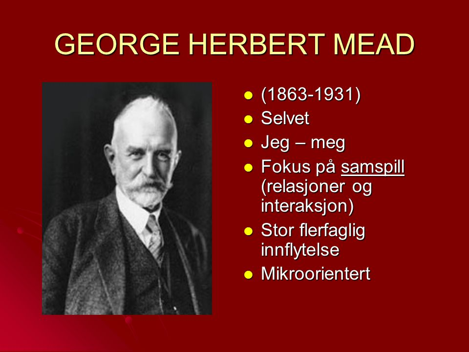 GEORGE HERBERT MEAD (1863-1931) (1863-1931) Selvet Selvet Jeg – meg Jeg – meg Fokus på samspill (relasjoner og interaksjon) Fokus på samspill (relasjo