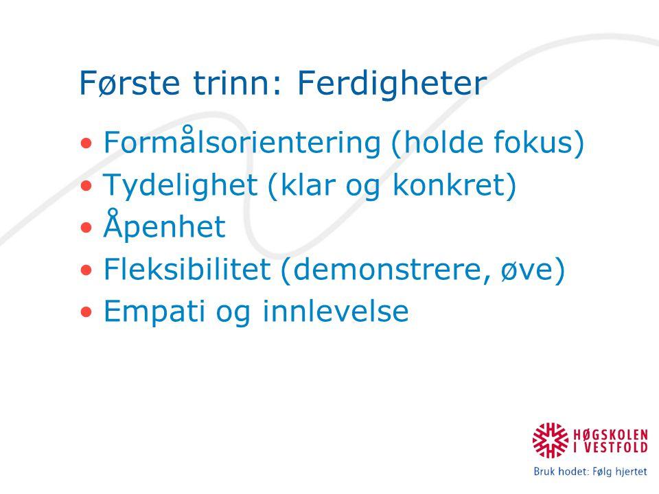 Første trinn: Ferdigheter Formålsorientering (holde fokus) Tydelighet (klar og konkret) Åpenhet Fleksibilitet (demonstrere, øve) Empati og innlevelse