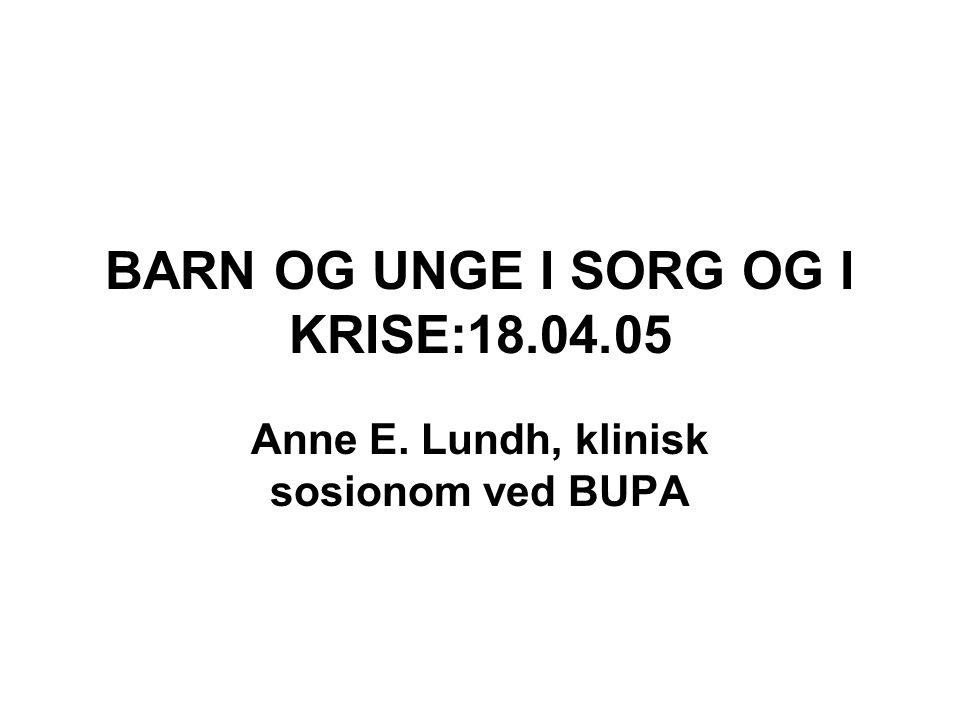 BARN OG UNGE I SORG OG I KRISE:18.04.05 Anne E. Lundh, klinisk sosionom ved BUPA
