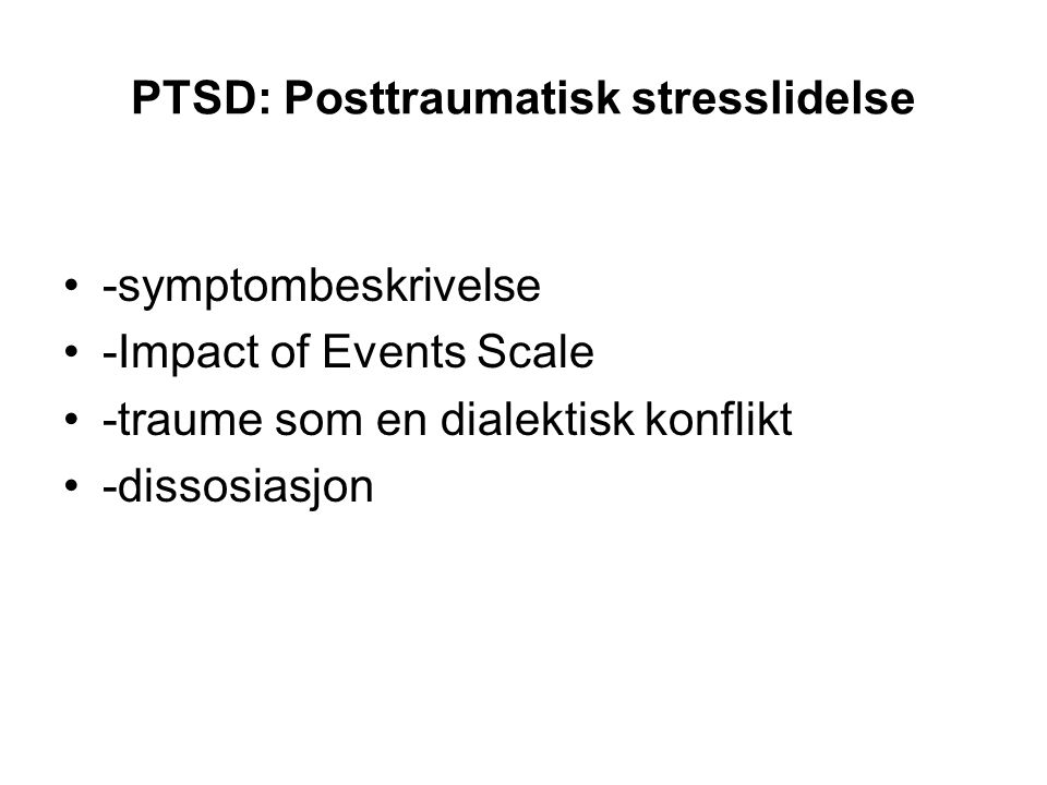 PTSD: Posttraumatisk stresslidelse -symptombeskrivelse -Impact of Events Scale -traume som en dialektisk konflikt -dissosiasjon