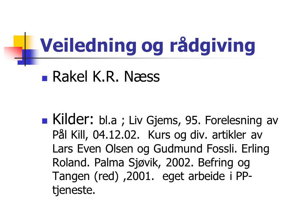 Veiledning og rådgiving Rakel K.R. Næss Kilder: bl.a ; Liv Gjems, 95. Forelesning av Pål Kill, 04.12.02. Kurs og div. artikler av Lars Even Olsen og G