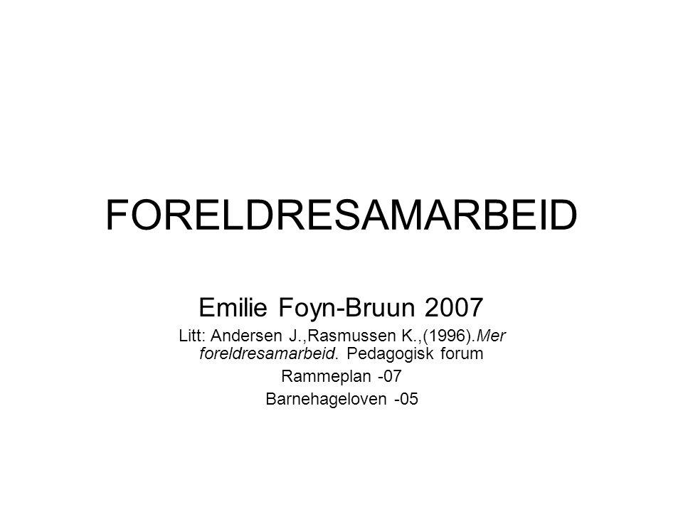 FORELDRESAMARBEID Emilie Foyn-Bruun 2007 Litt: Andersen J.,Rasmussen K.,(1996).Mer foreldresamarbeid. Pedagogisk forum Rammeplan -07 Barnehageloven -0