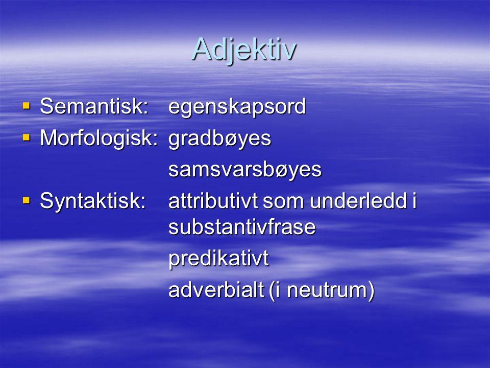 Adjektiv  Semantisk: egenskapsord  Morfologisk: gradbøyes samsvarsbøyes  Syntaktisk:attributivt som underledd i substantivfrase predikativt adverbi