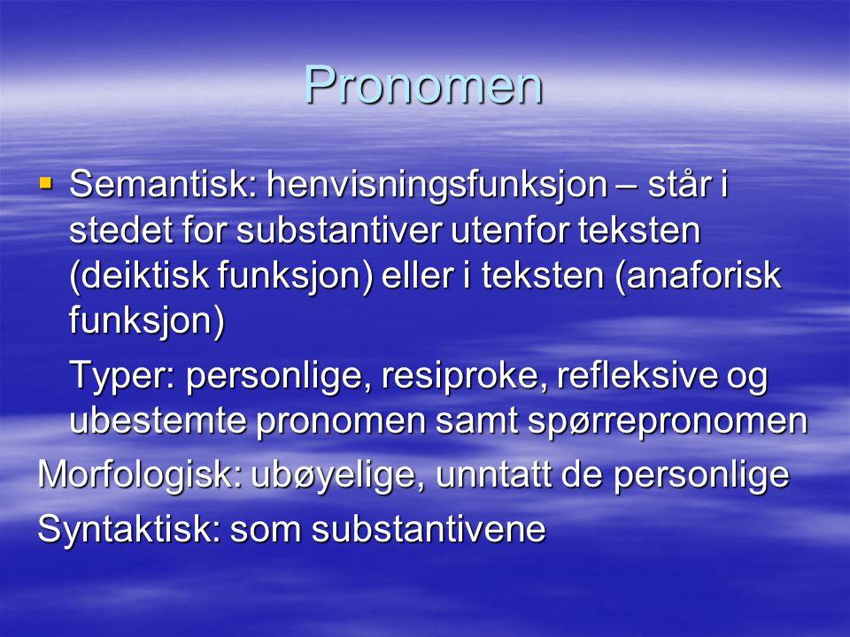 Pronomen  Semantisk: henvisningsfunksjon – står i stedet for substantiver utenfor teksten (deiktisk funksjon) eller i teksten (anaforisk funksjon) Ty