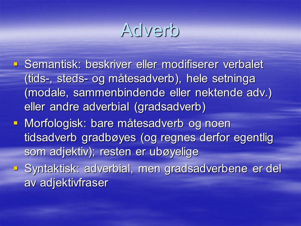 Adverb  Semantisk: beskriver eller modifiserer verbalet (tids-, steds- og måtesadverb), hele setninga (modale, sammenbindende eller nektende adv.) el