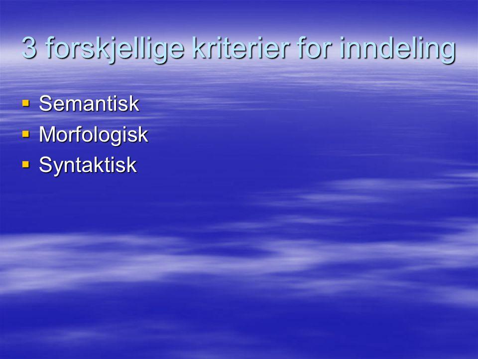 3 forskjellige kriterier for inndeling  Semantisk  Morfologisk  Syntaktisk