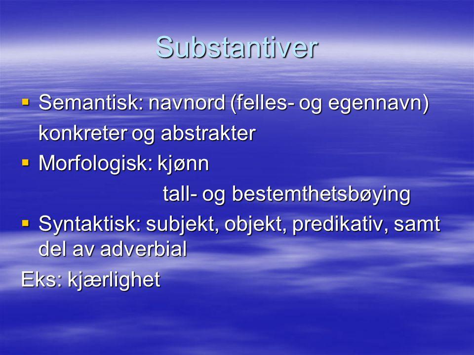 Substantiver  Semantisk: navnord (felles- og egennavn) konkreter og abstrakter  Morfologisk: kjønn tall- og bestemthetsbøying  Syntaktisk: subjekt,