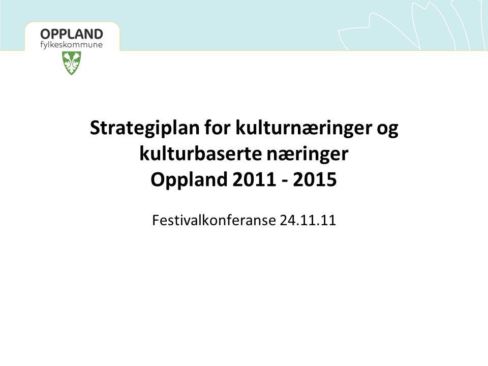 Strategiplan for kulturnæringer og kulturbaserte næringer Oppland 2011 - 2015 Festivalkonferanse 24.11.11