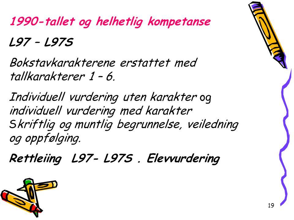 19 1990-tallet og helhetlig kompetanse L97 – L97S Bokstavkarakterene erstattet med tallkarakterer 1 – 6. Individuell vurdering uten karakter og indivi
