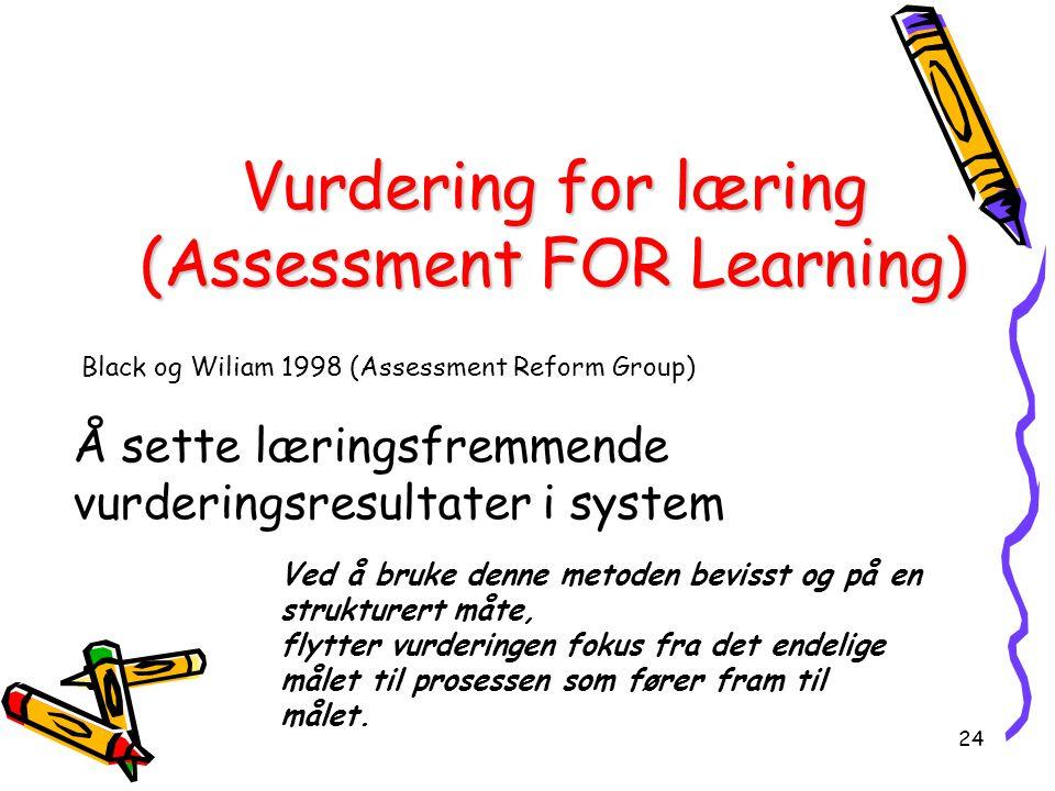 24 Vurdering for læring (Assessment FOR Learning) Black og Wiliam 1998 (Assessment Reform Group) Å sette læringsfremmende vurderingsresultater i system Ved å bruke denne metoden bevisst og på en strukturert måte, flytter vurderingen fokus fra det endelige målet til prosessen som fører fram til målet.