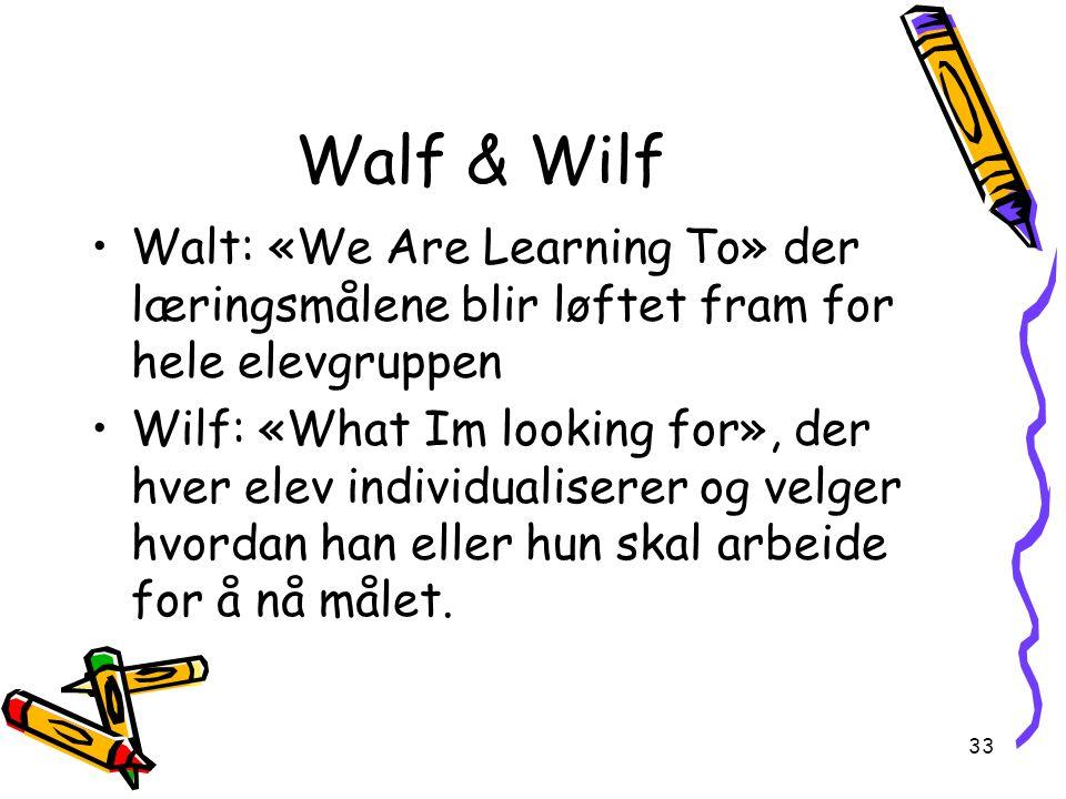 33 Walf & Wilf Walt: «We Are Learning To» der læringsmålene blir løftet fram for hele elevgruppen Wilf: «What Im looking for», der hver elev individualiserer og velger hvordan han eller hun skal arbeide for å nå målet.