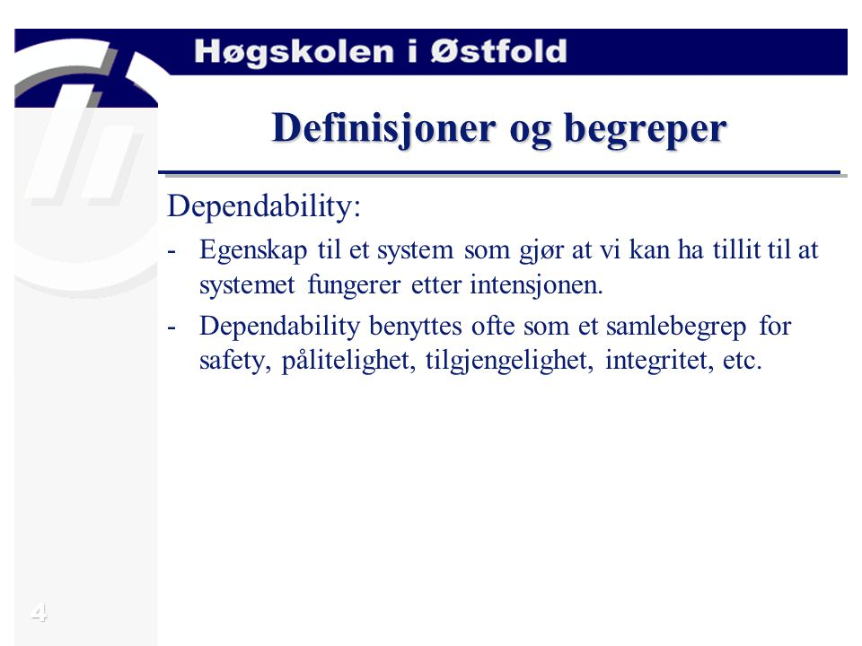 4 Definisjoner og begreper Dependability: -Egenskap til et system som gjør at vi kan ha tillit til at systemet fungerer etter intensjonen.