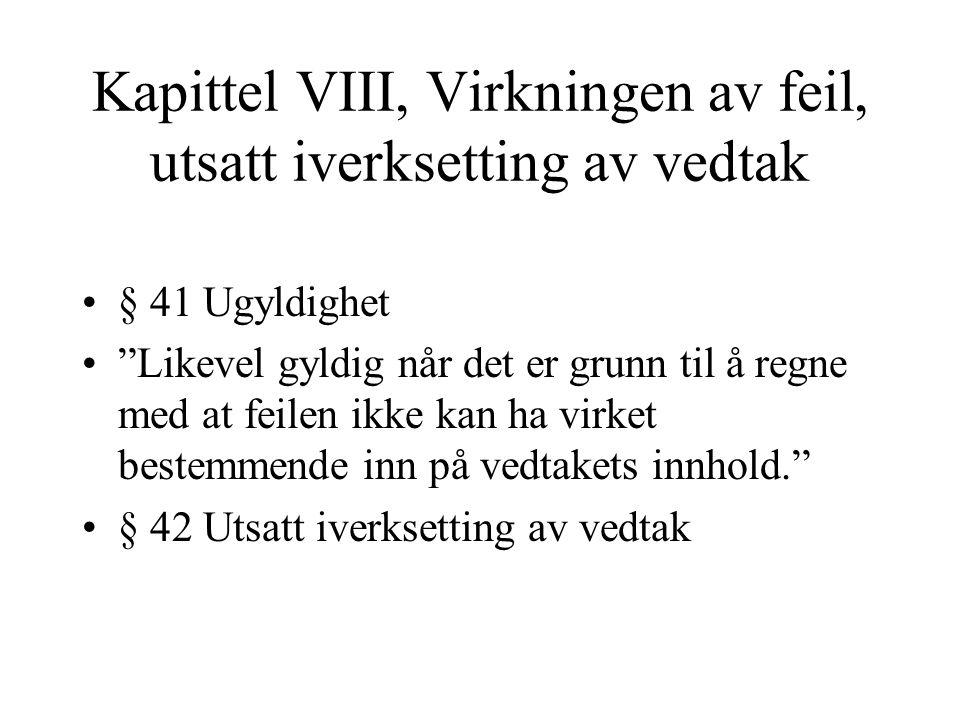 Kapittel VIII, Virkningen av feil, utsatt iverksetting av vedtak § 41 Ugyldighet Likevel gyldig når det er grunn til å regne med at feilen ikke kan ha virket bestemmende inn på vedtakets innhold. § 42 Utsatt iverksetting av vedtak
