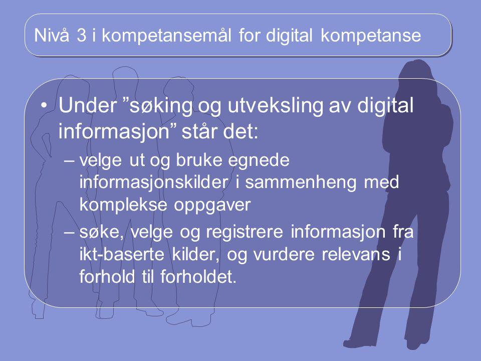 """Nivå 3 i kompetansemål for digital kompetanse Under """"søking og utveksling av digital informasjon"""" står det: –velge ut og bruke egnede informasjonskild"""